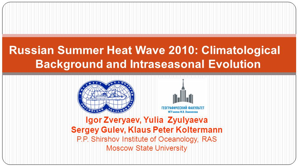 Russian Summer Heat Wave 2010: Climatological Background and Intraseasonal Evolution Igor Zveryaev, Yulia Zyulyaeva Sergey Gulev, Klaus Peter Koltermann P.P.
