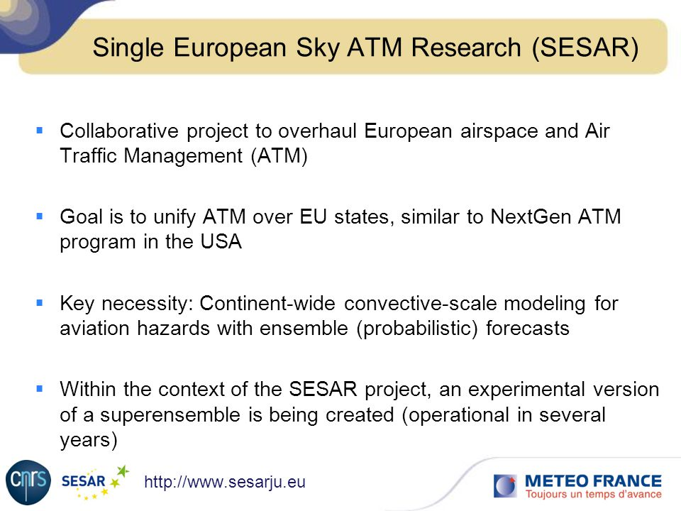Single European Sky ATM Research (SESAR) Collaborative project to overhaul European airspace and Air Traffic Management (ATM) Goal is to unify ATM over EU states, similar to NextGen ATM program in the USA Key necessity: Continent-wide convective-scale modeling for aviation hazards with ensemble (probabilistic) forecasts Within the context of the SESAR project, an experimental version of a superensemble is being created (operational in several years)