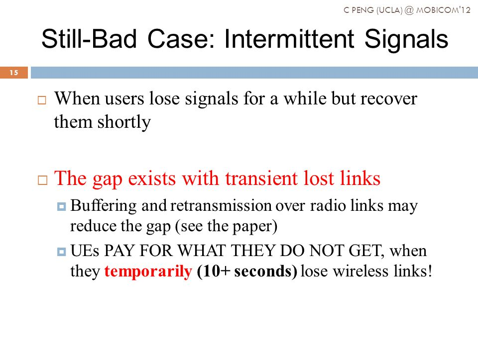 Still-Bad Case: Intermittent Signals When users lose signals for a while but recover them shortly The gap exists with transient lost links Buffering and retransmission over radio links may reduce the gap (see the paper) UEs PAY FOR WHAT THEY DO NOT GET, when they temporarily (10+ seconds) lose wireless links.