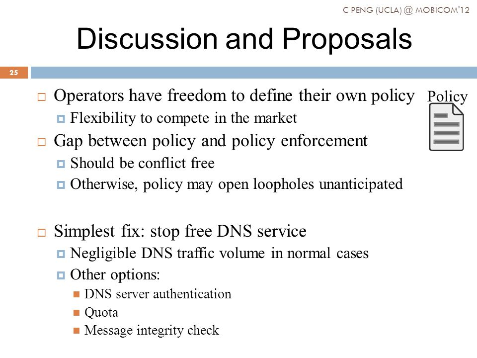 Discussion and Proposals Operators have freedom to define their own policy Flexibility to compete in the market Gap between policy and policy enforcement Should be conflict free Otherwise, policy may open loopholes unanticipated Simplest fix: stop free DNS service Negligible DNS traffic volume in normal cases Other options: DNS server authentication Quota Message integrity check Policy C PENG (UCLA) @ MOBICOM 12 25