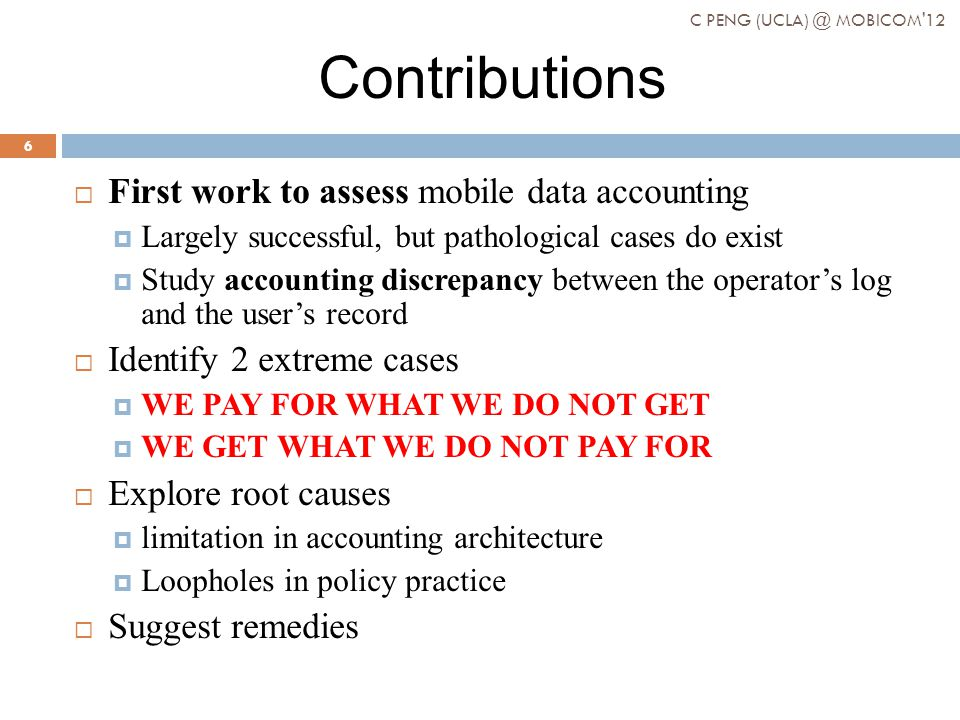 Contributions First work to assess mobile data accounting Largely successful, but pathological cases do exist Study accounting discrepancy between the operators log and the users record Identify 2 extreme cases WE PAY FOR WHAT WE DO NOT GET WE GET WHAT WE DO NOT PAY FOR Explore root causes limitation in accounting architecture Loopholes in policy practice Suggest remedies C PENG (UCLA) @ MOBICOM 12 6