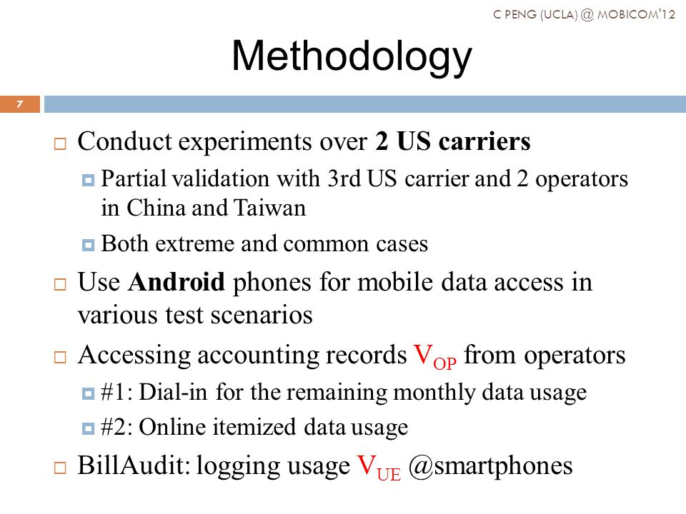 Methodology Conduct experiments over 2 US carriers Partial validation with 3rd US carrier and 2 operators in China and Taiwan Both extreme and common cases Use Android phones for mobile data access in various test scenarios Accessing accounting records V OP from operators #1: Dial-in for the remaining monthly data usage #2: Online itemized data usage BillAudit: logging usage V UE @smartphones C PENG (UCLA) @ MOBICOM 12 7