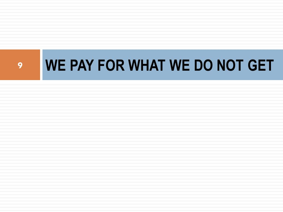 WE PAY FOR WHAT WE DO NOT GET 9
