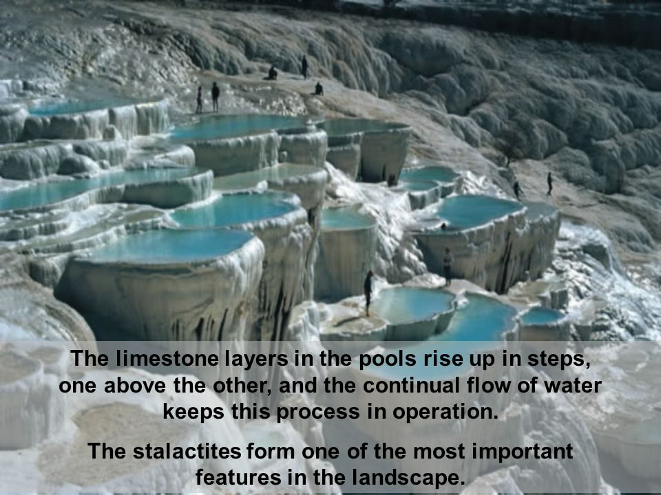 The limestone layers in the pools rise up in steps, one above the other, and the continual flow of water keeps this process in operation.