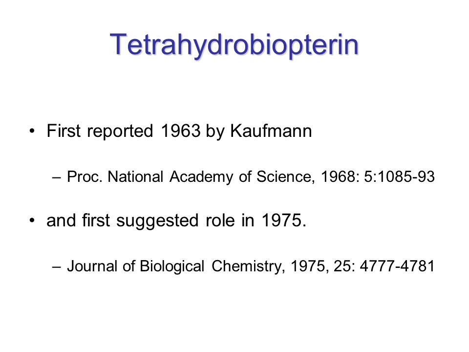 Tetrahydrobiopterin First reported 1963 by Kaufmann –Proc. National Academy of Science, 1968: 5:1085-93 and first suggested role in 1975. –Journal of