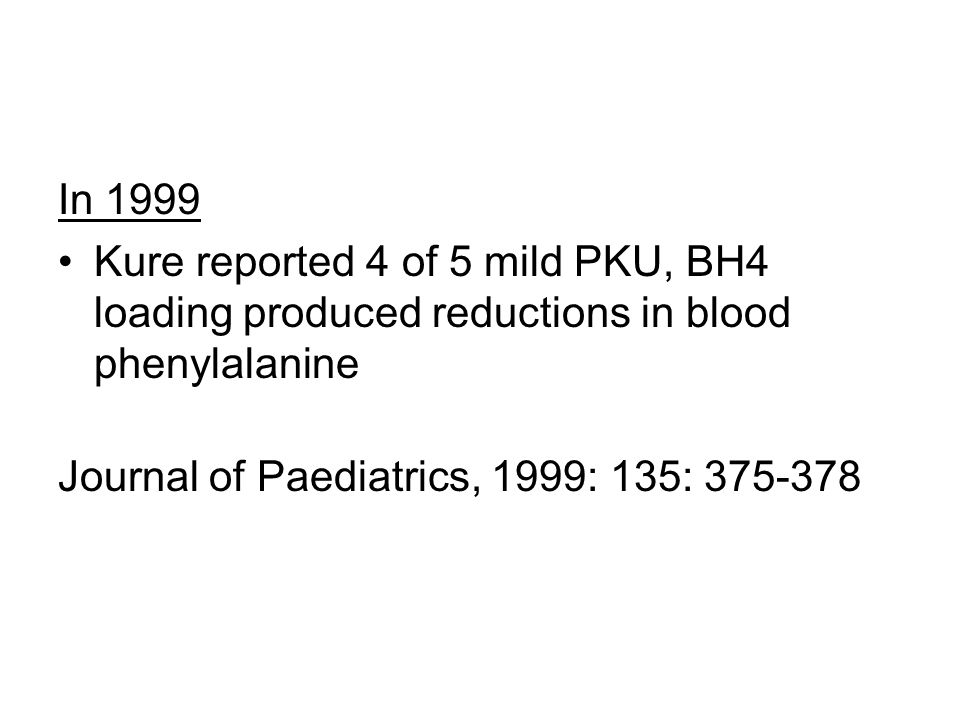In 1999 Kure reported 4 of 5 mild PKU, BH4 loading produced reductions in blood phenylalanine Journal of Paediatrics, 1999: 135: 375-378