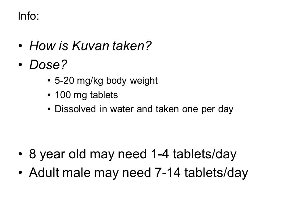 Info: How is Kuvan taken? Dose? 5-20 mg/kg body weight 100 mg tablets Dissolved in water and taken one per day 8 year old may need 1-4 tablets/day Adu
