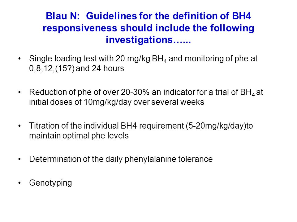 Blau N: Guidelines for the definition of BH4 responsiveness should include the following investigations…... Single loading test with 20 mg/kg BH 4 and