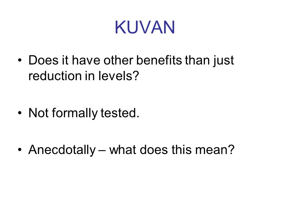 KUVAN Does it have other benefits than just reduction in levels? Not formally tested. Anecdotally – what does this mean?