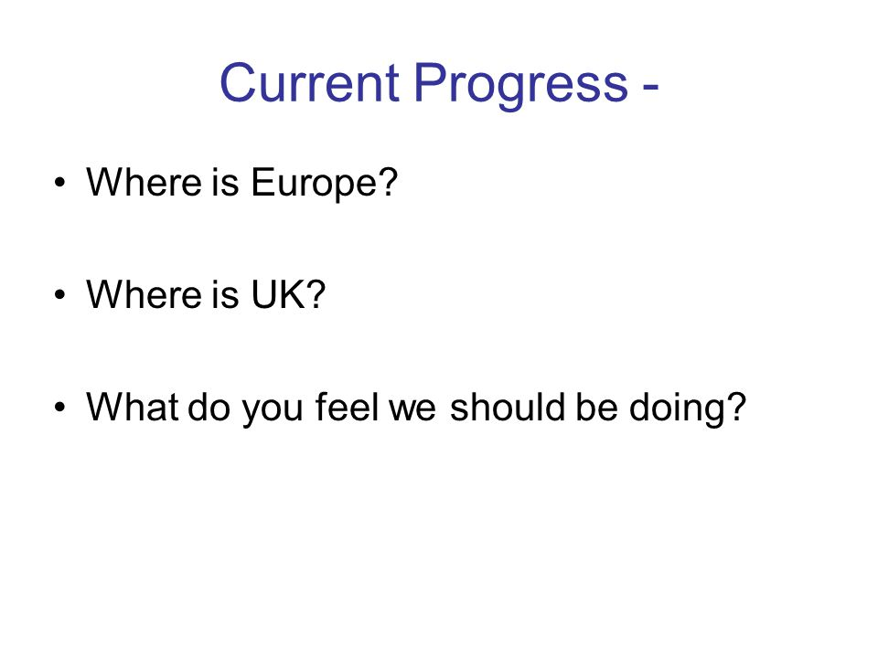 Current Progress - Where is Europe? Where is UK? What do you feel we should be doing?
