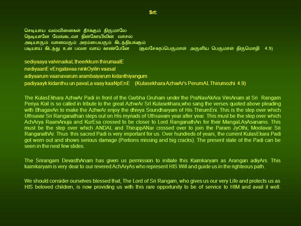 SrI: ( 4.9) sediyaaya valvinaikaL theerkkum thirumaalE nediyaanE vEngatavaa ninkOyilin vaasal adiyaarum vaanavarum arambaiyarum kidanthiyangum padiyaayk kidanthu un pavaLa vaay kaaNpEnE (Kulasekhara AzhwAr s PerumAL Thirumozhi 4.9) The KulasEkhara AzhwAr Padi in front of the Garbha Gruham under the PraNavAkAra VimAnam at Sri Rangam Periya Koil is so called in tribute to the great AzhwAr SrI Kulasekhara,who sang the verses quoted above pleading with BhagavAn to make the AzhwAr enjoy the dhivya Soundharyam of His ThirumEni.