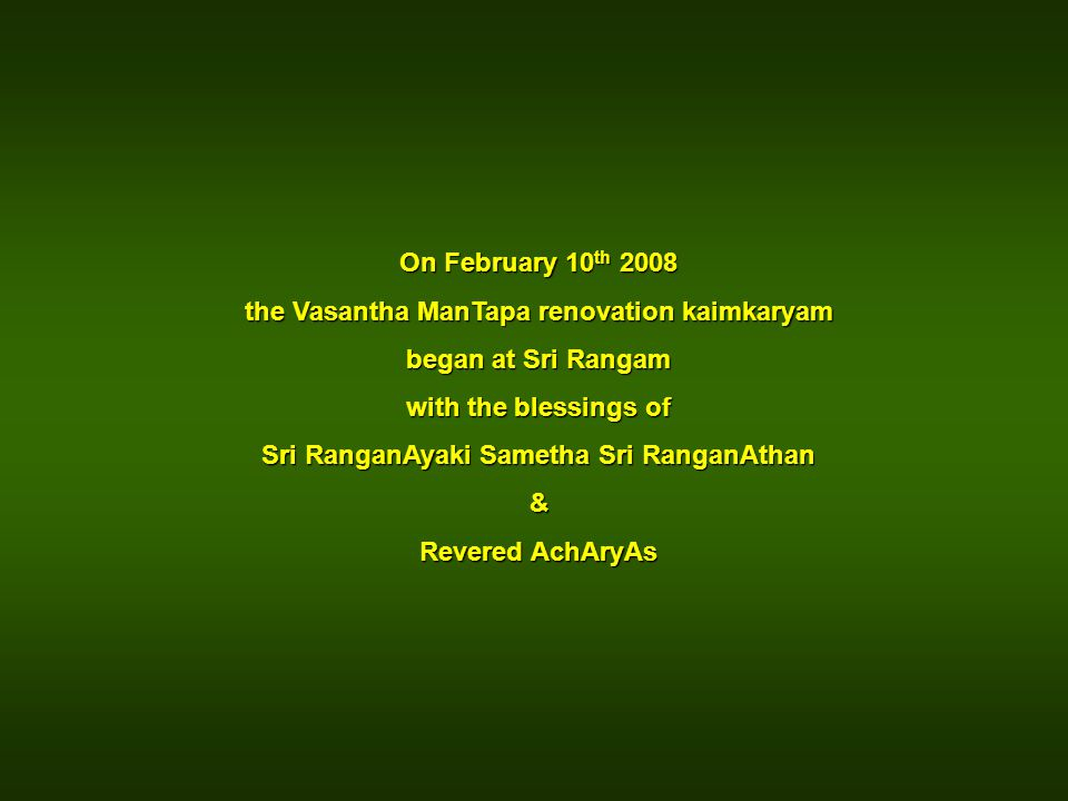 On February 10 th 2008 the Vasantha ManTapa renovation kaimkaryam began at Sri Rangam with the blessings of Sri RanganAyaki Sametha Sri RanganAthan &