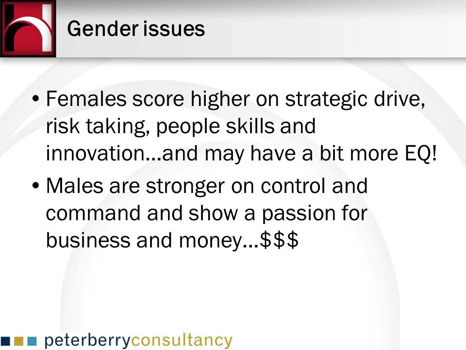 Gender issues Females score higher on strategic drive, risk taking, people skills and innovation…and may have a bit more EQ! Males are stronger on con