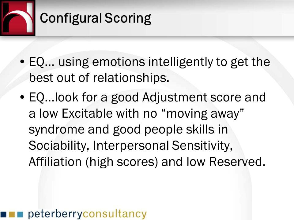 EQ… using emotions intelligently to get the best out of relationships. EQ…look for a good Adjustment score and a low Excitable with no moving away syn