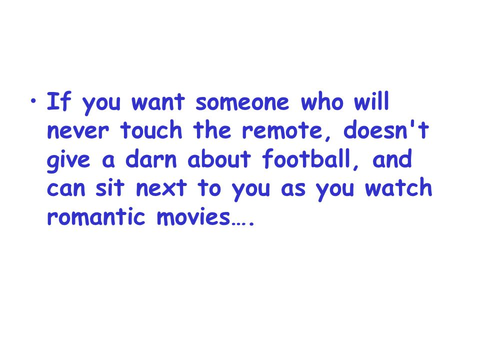 If you want someone who will never touch the remote, doesn t give a darn about football, and can sit next to you as you watch romantic movies….
