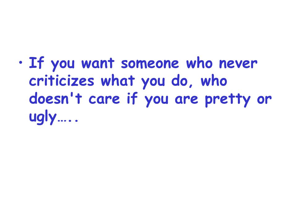 If you want someone who never criticizes what you do, who doesn't care if you are pretty or ugly…..