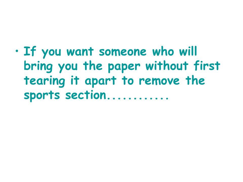 If you want someone who will bring you the paper without first tearing it apart to remove the sports section............