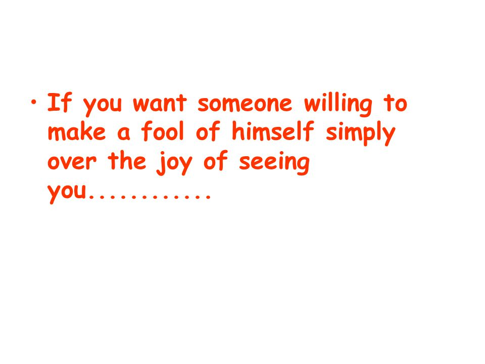 If you want someone willing to make a fool of himself simply over the joy of seeing you............