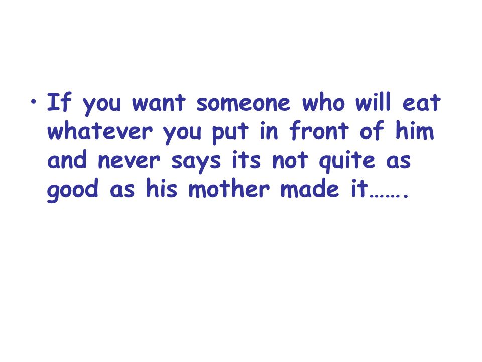 If you want someone who will eat whatever you put in front of him and never says its not quite as good as his mother made it…….