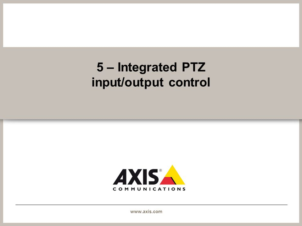 www.axis.com 5 – Integrated PTZ input/output control