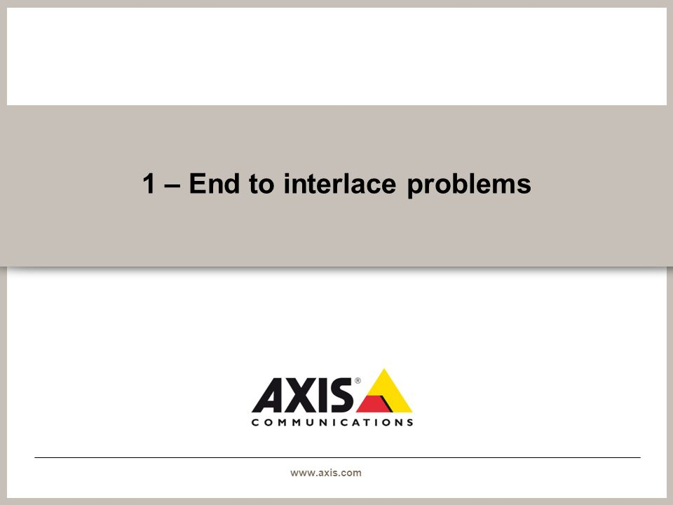 www.axis.com 1 – End to interlace problems