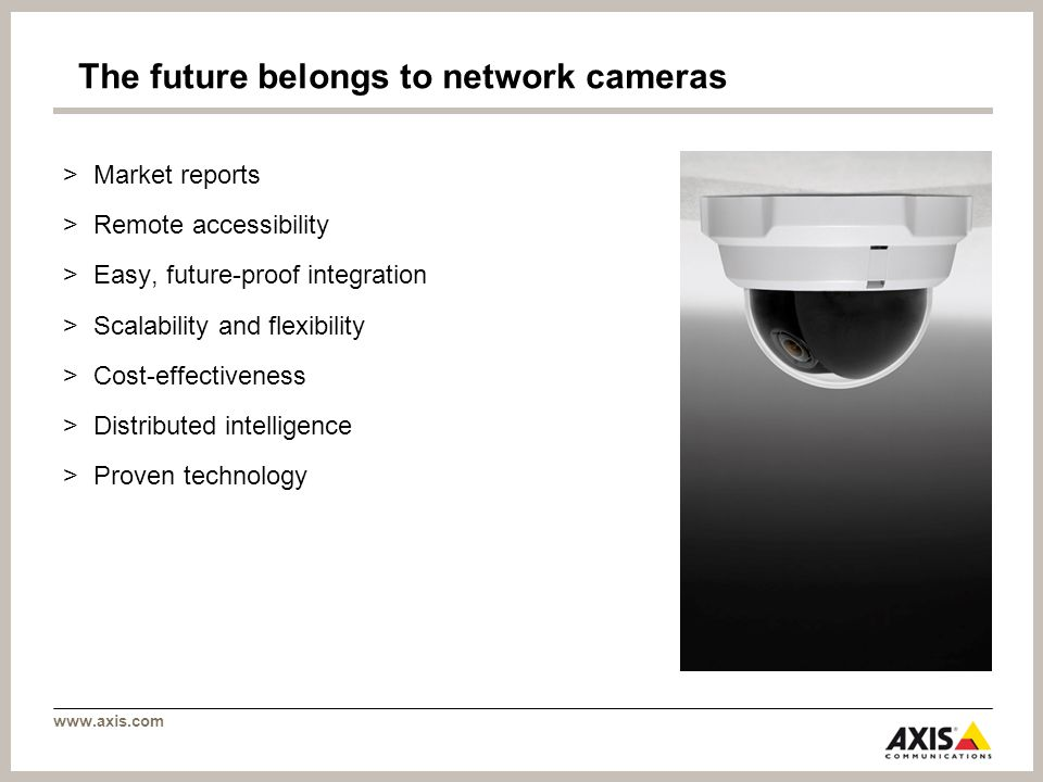 www.axis.com The future belongs to network cameras >Market reports >Remote accessibility >Easy, future-proof integration >Scalability and flexibility >Cost-effectiveness >Distributed intelligence >Proven technology