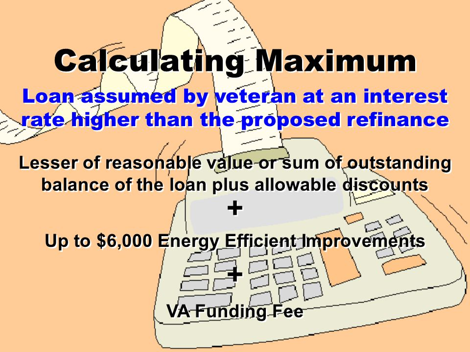Calculating Maximum Installment Land Sales Contract Lesser of reasonable value or sum of outstanding balance of the loan plus allowable discounts Up to $6,000 Energy Efficient Improvements VA Funding Fee + + + +
