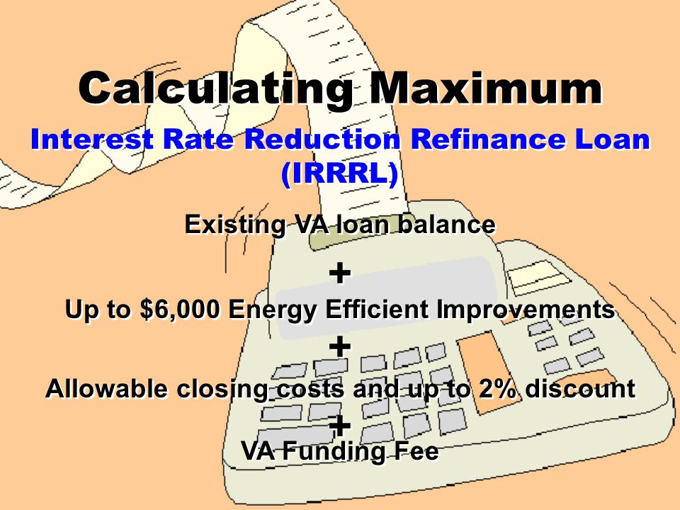 Calculating Maximum Loan assumed by veteran at an interest rate higher than the proposed refinance Lesser of reasonable value or sum of outstanding balance of the loan plus allowable discounts Up to $6,000 Energy Efficient Improvements VA Funding Fee + + + +