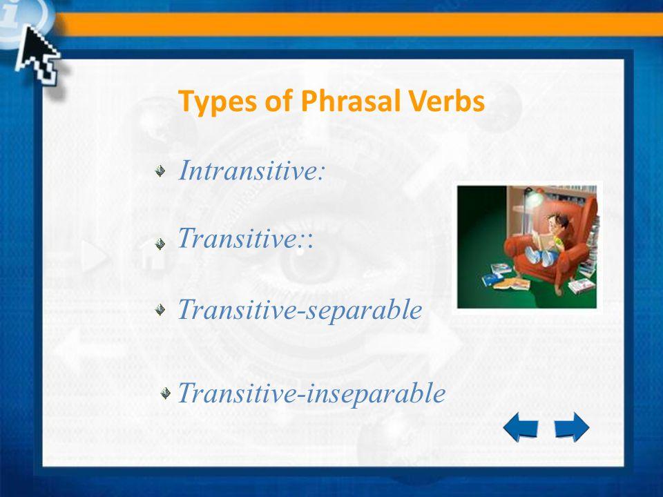 Intransitive: Types of Phrasal Verbs Transitive:: Transitive-separable Transitive-inseparable