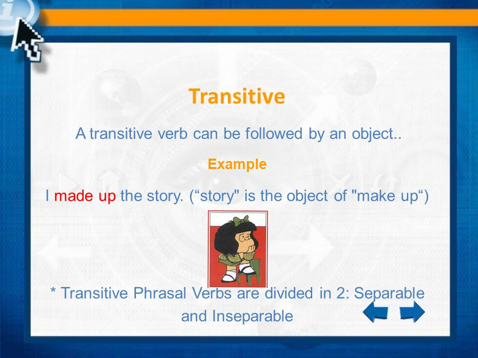 Transitive A transitive verb can be followed by an object.. Example I made up the story. (story