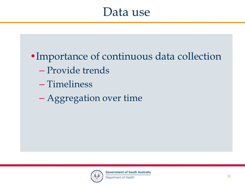 10 Data use Importance of continuous data collection – Provide trends – Timeliness – Aggregation over time
