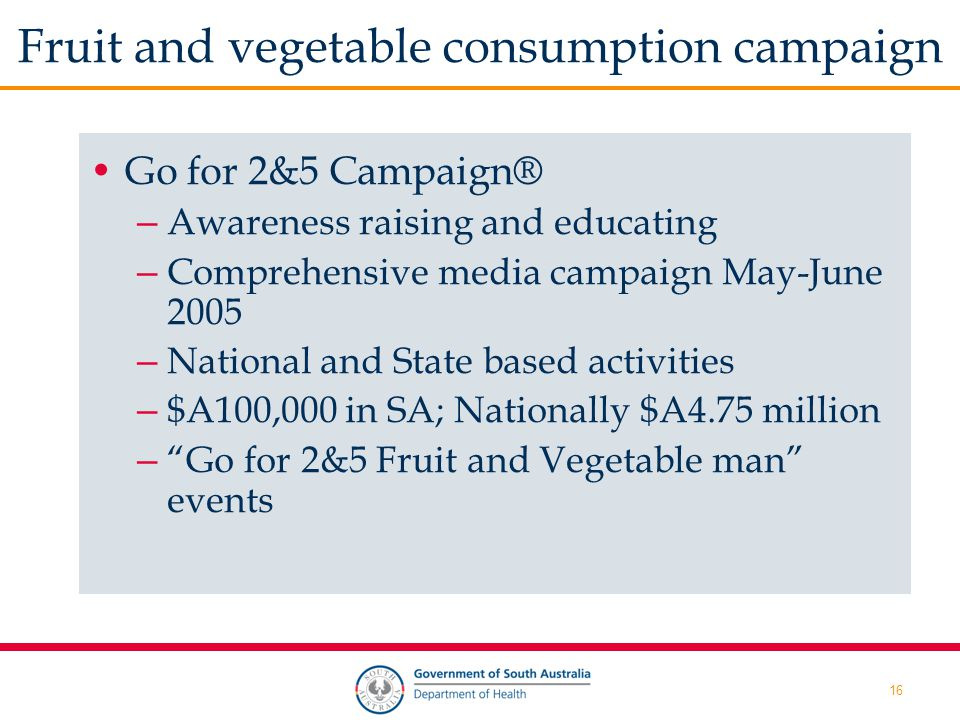 16 Fruit and vegetable consumption campaign Go for 2&5 Campaign® – Awareness raising and educating – Comprehensive media campaign May-June 2005 – National and State based activities – $A100,000 in SA; Nationally $A4.75 million – Go for 2&5 Fruit and Vegetable man events