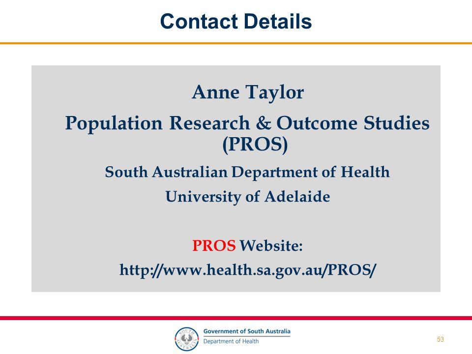 53 Contact Details Anne Taylor Population Research & Outcome Studies (PROS) South Australian Department of Health University of Adelaide PROS Website: http://www.health.sa.gov.au/PROS/