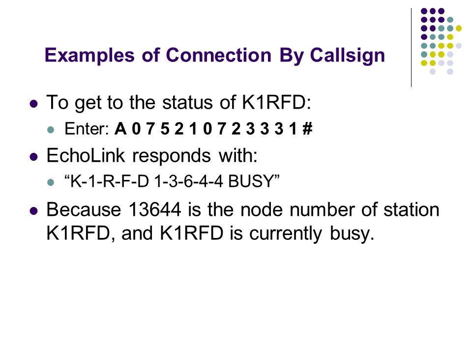 Examples of Connection By Callsign To get to the status of K1RFD: Enter: A 0 7 5 2 1 0 7 2 3 3 3 1 # EchoLink responds with: K-1-R-F-D 1-3-6-4-4 BUSY