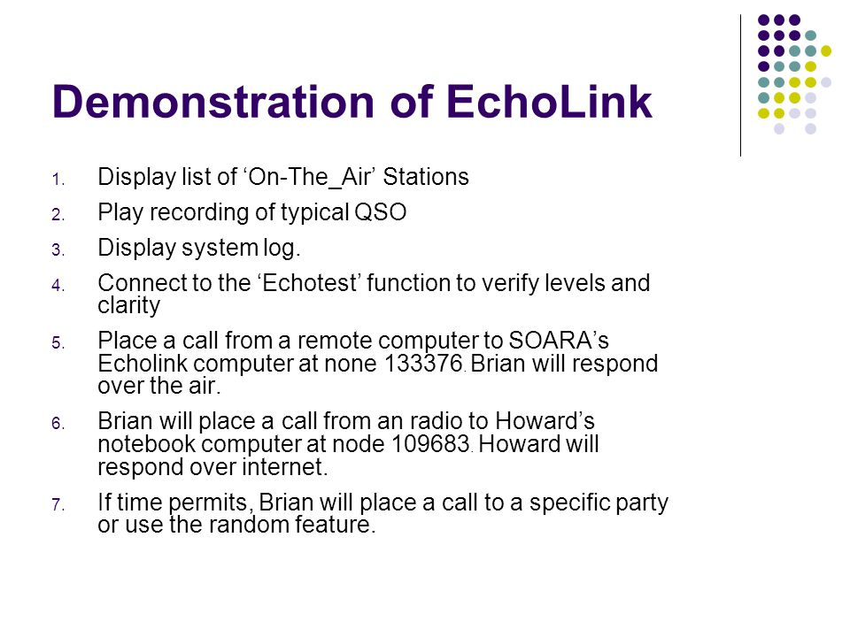 Demonstration of EchoLink 1. Display list of On-The_Air Stations 2. Play recording of typical QSO 3. Display system log. 4. Connect to the Echotest fu