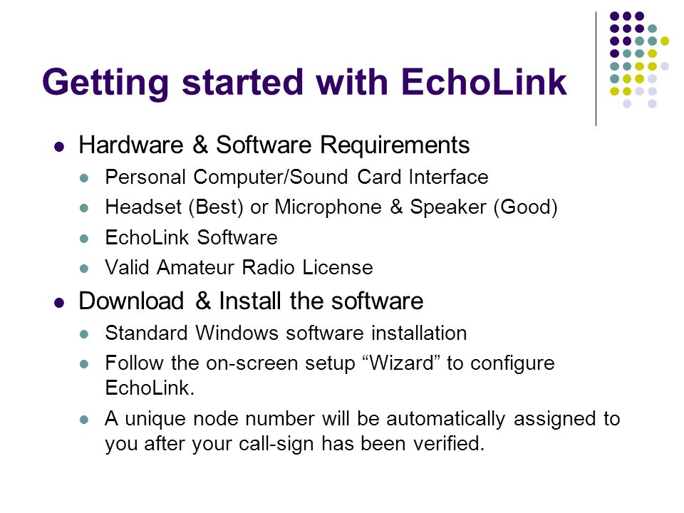 Getting started with EchoLink Hardware & Software Requirements Personal Computer/Sound Card Interface Headset (Best) or Microphone & Speaker (Good) Ec