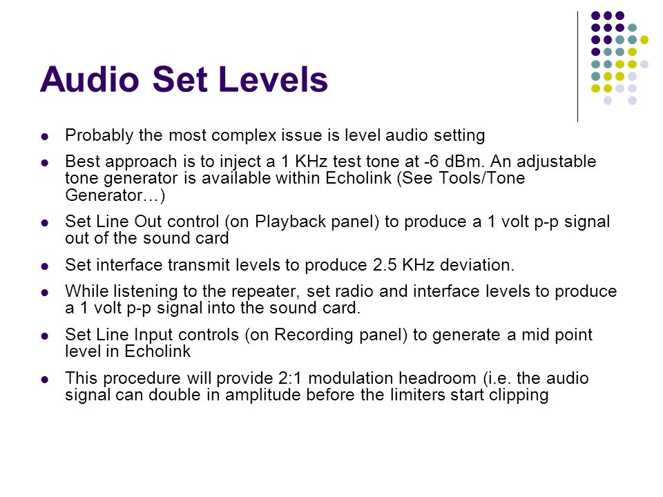 Audio Set Levels Probably the most complex issue is level audio setting Best approach is to inject a 1 KHz test tone at -6 dBm. An adjustable tone gen