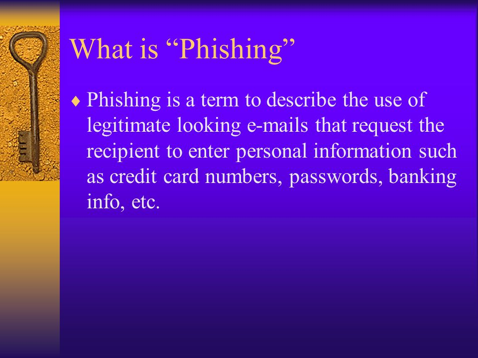 What is Phishing Phishing is a term to describe the use of legitimate looking e-mails that request the recipient to enter personal information such as credit card numbers, passwords, banking info, etc.