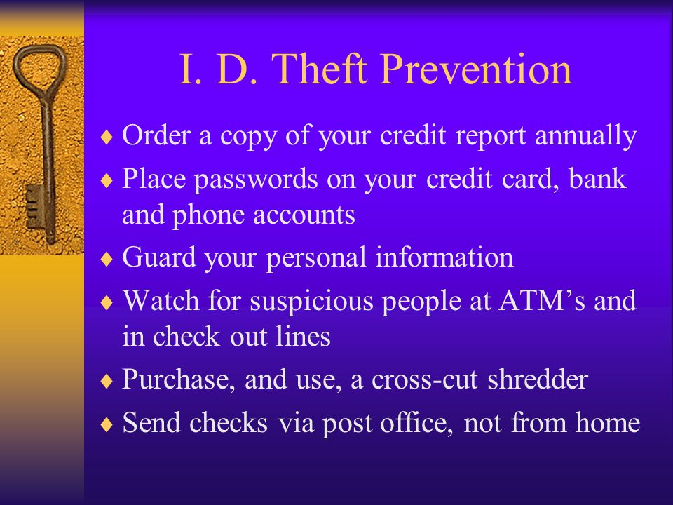 I. D. Theft Prevention Order a copy of your credit report annually Place passwords on your credit card, bank and phone accounts Guard your personal in