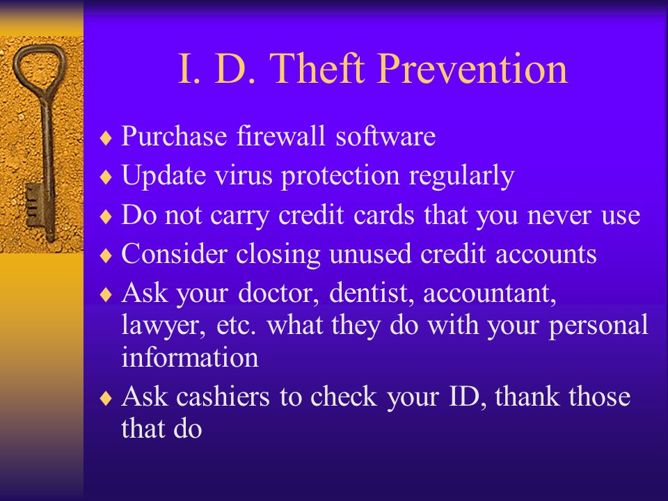 I. D. Theft Prevention Purchase firewall software Update virus protection regularly Do not carry credit cards that you never use Consider closing unus
