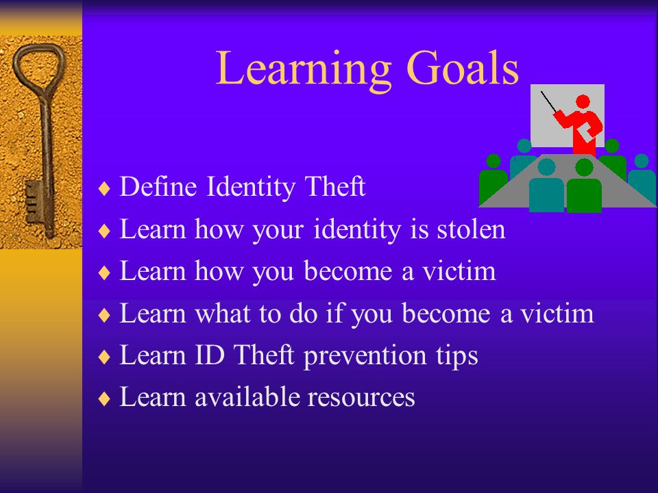 Learning Goals Define Identity Theft Learn how your identity is stolen Learn how you become a victim Learn what to do if you become a victim Learn ID