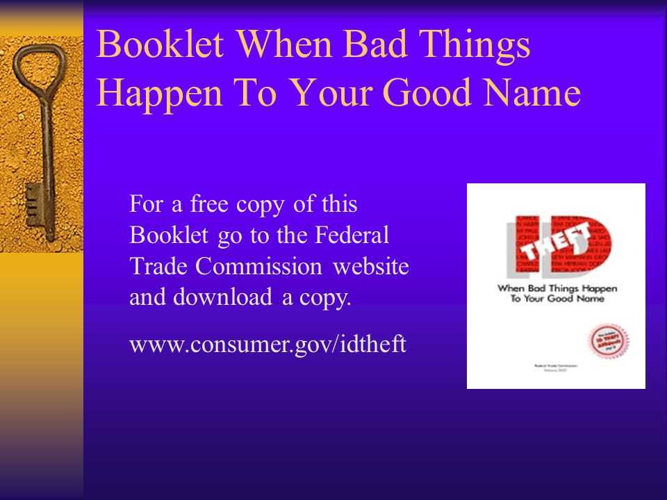 Booklet When Bad Things Happen To Your Good Name For a free copy of this Booklet go to the Federal Trade Commission website and download a copy.