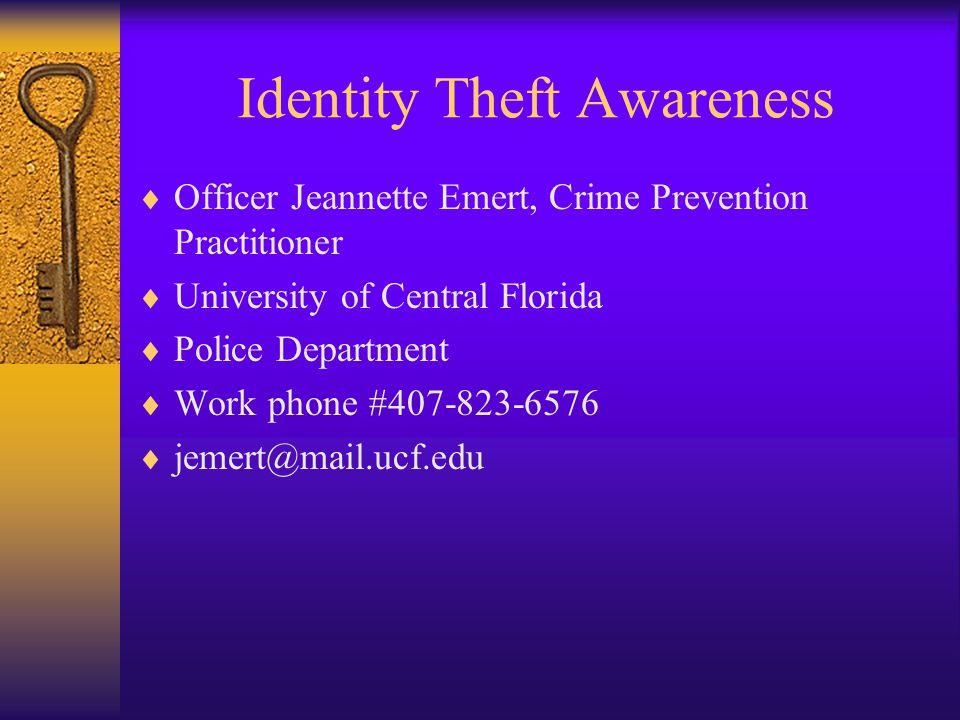 Identity Theft Awareness Officer Jeannette Emert, Crime Prevention Practitioner University of Central Florida Police Department Work phone #407-823-6576 jemert@mail.ucf.edu