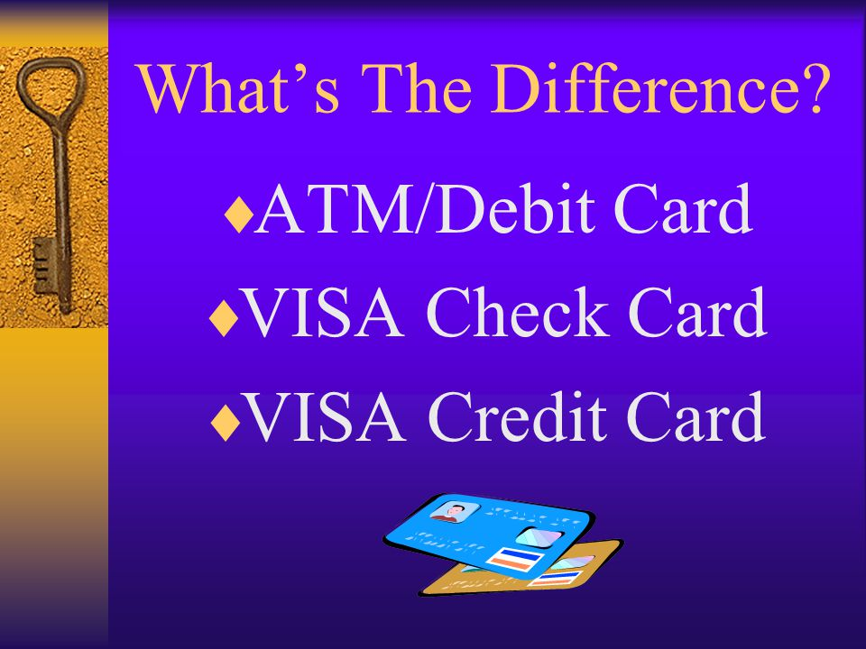 Whats The Difference? ATM/Debit Card VISA Check Card VISA Credit Card