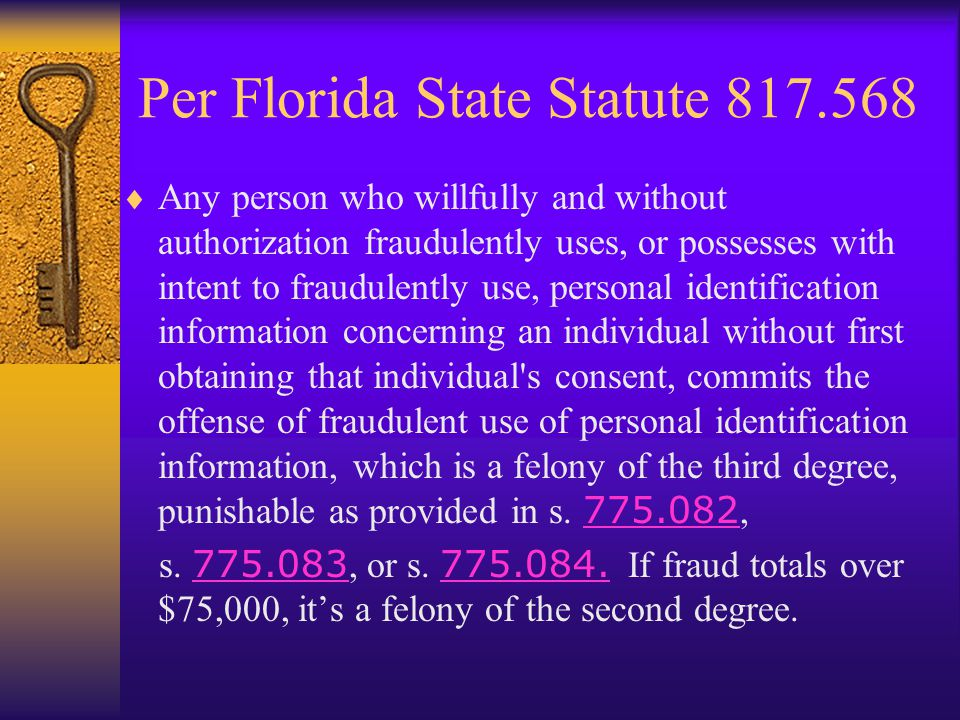 Per Florida State Statute 817.568 Any person who willfully and without authorization fraudulently uses, or possesses with intent to fraudulently use, personal identification information concerning an individual without first obtaining that individual s consent, commits the offense of fraudulent use of personal identification information, which is a felony of the third degree, punishable as provided in s.
