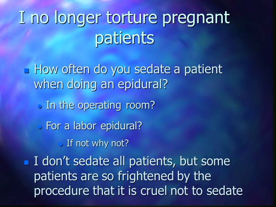 I no longer torture pregnant patients n We would never tolerate the screaming that occurs during labor if that patient was in the PACU recovering from