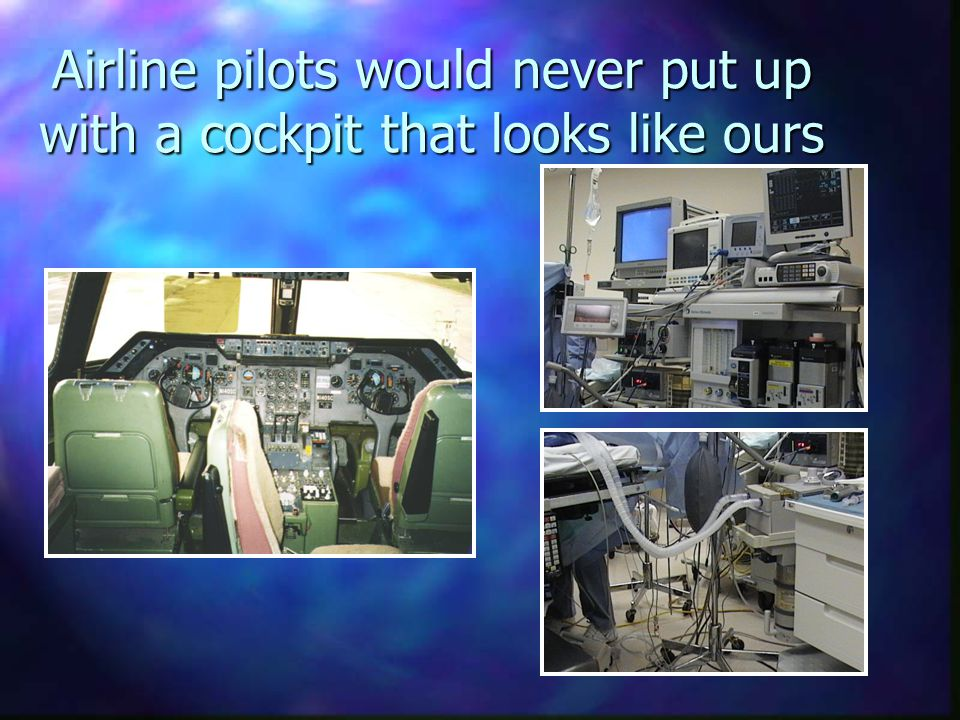Some Differences Between Airlines and Anesthesia n Planes come with a manual and 100 hour inspections n Planes abide by laws and rules of physics n Patients come with no manual and often no inspections n Patients abide by no laws or rules n Pilots fly the same routes over and over n Planes not airworthy are just not used n Pilots will not take off if conditions are not just right n Anesthesia conditions and routes vary widely n Patients not anesthesia- worthy are often flown Anesthesiologists take off frequently when conditions not right (emergencies) Anesthesiologists take off frequently when conditions not right (emergencies)