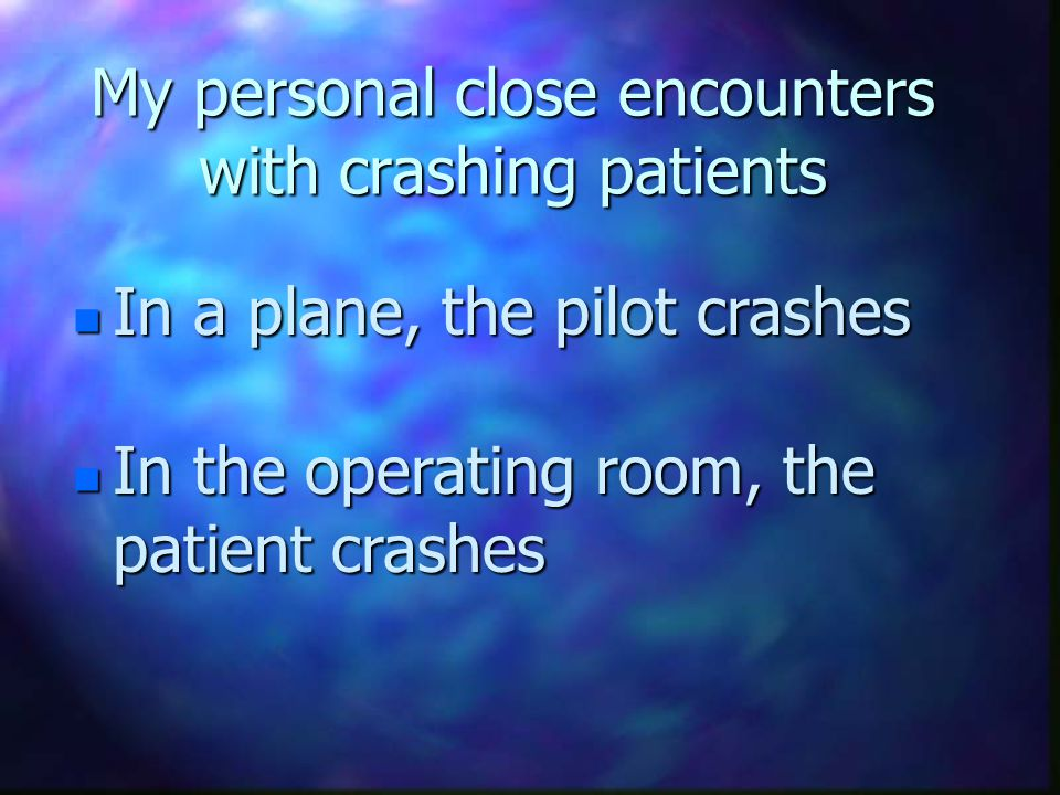 My personal close encounters with crashing patients n In a plane, the pilot crashes n In the operating room, the patient crashes