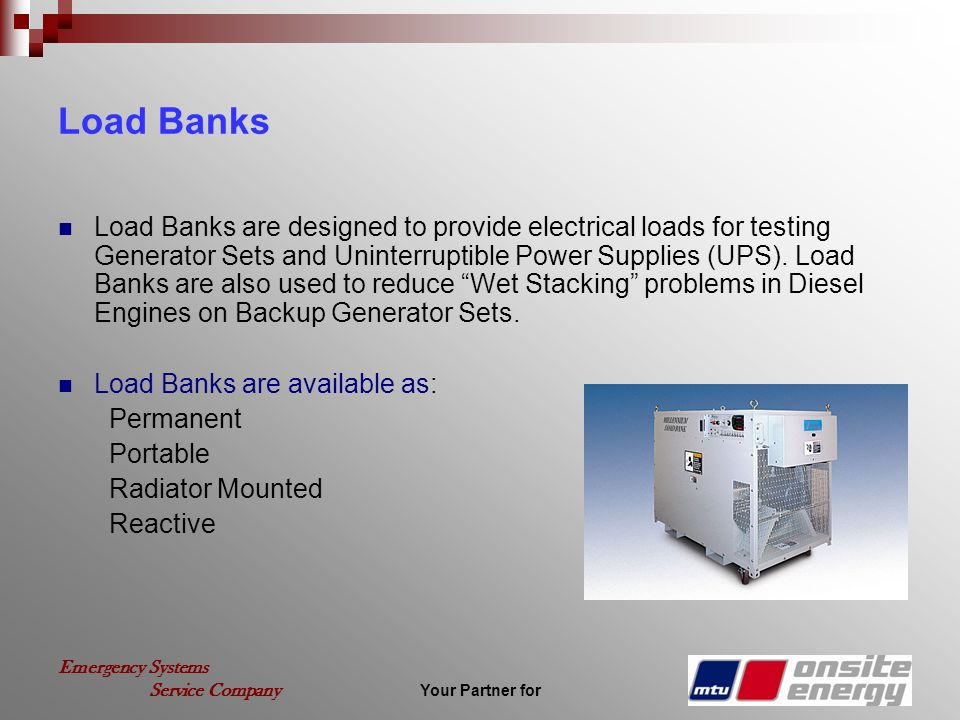 Your Partner for Emergency Systems Service Company Load Banks Load Banks are designed to provide electrical loads for testing Generator Sets and Unint