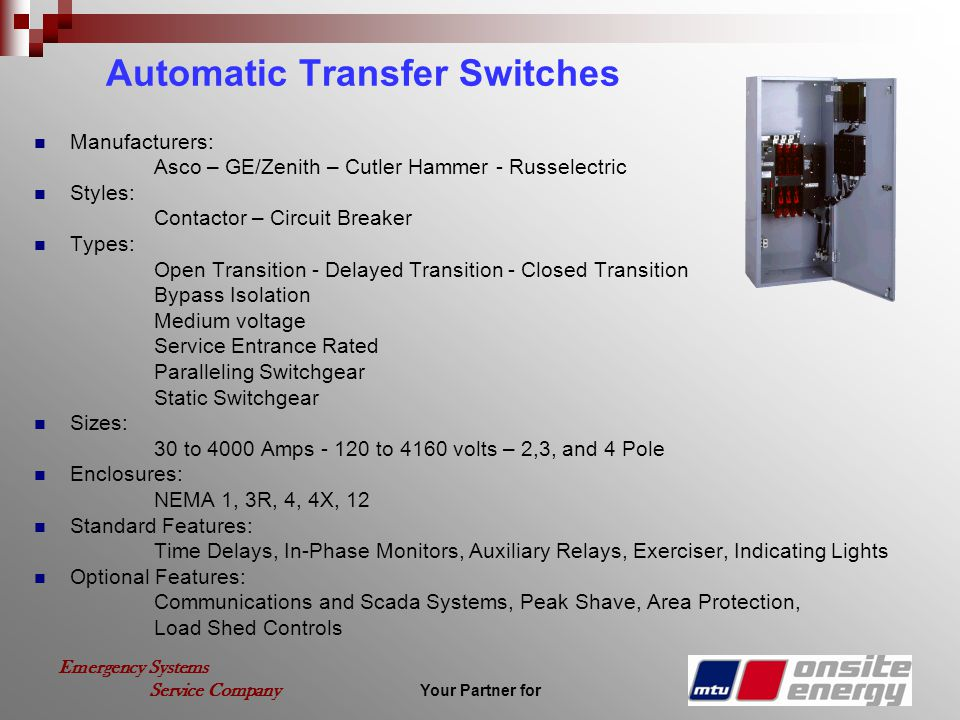 Your Partner for Emergency Systems Service Company Automatic Transfer Switches Manufacturers: Asco – GE/Zenith – Cutler Hammer - Russelectric Styles: Contactor – Circuit Breaker Types: Open Transition - Delayed Transition - Closed Transition Bypass Isolation Medium voltage Service Entrance Rated Paralleling Switchgear Static Switchgear Sizes: 30 to 4000 Amps - 120 to 4160 volts – 2,3, and 4 Pole Enclosures: NEMA 1, 3R, 4, 4X, 12 Standard Features: Time Delays, In-Phase Monitors, Auxiliary Relays, Exerciser, Indicating Lights Optional Features: Communications and Scada Systems, Peak Shave, Area Protection, Load Shed Controls